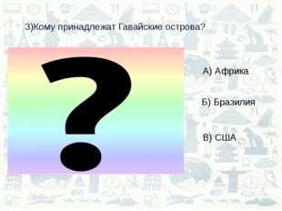 3)Кому принадлежат Гавайские острова? А) Африка Б) Бразилия В) США
