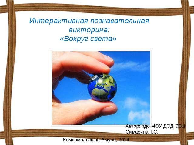 Интерактивная познавательная викторина: «Вокруг света» Автор: пдо МОУ ДОД ЭБЦ...