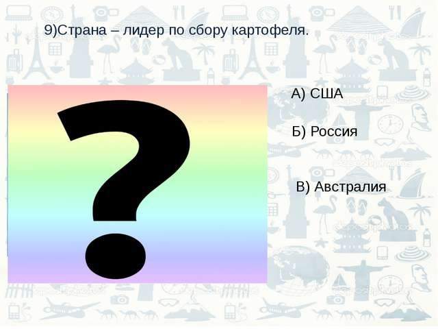 9)Страна – лидер по сбору картофеля. А) США Б) Россия В) Австралия