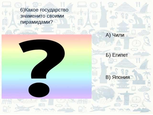 6)Какое государство знаменито своими пирамидами? А) Чили Б) Египет В) Япония