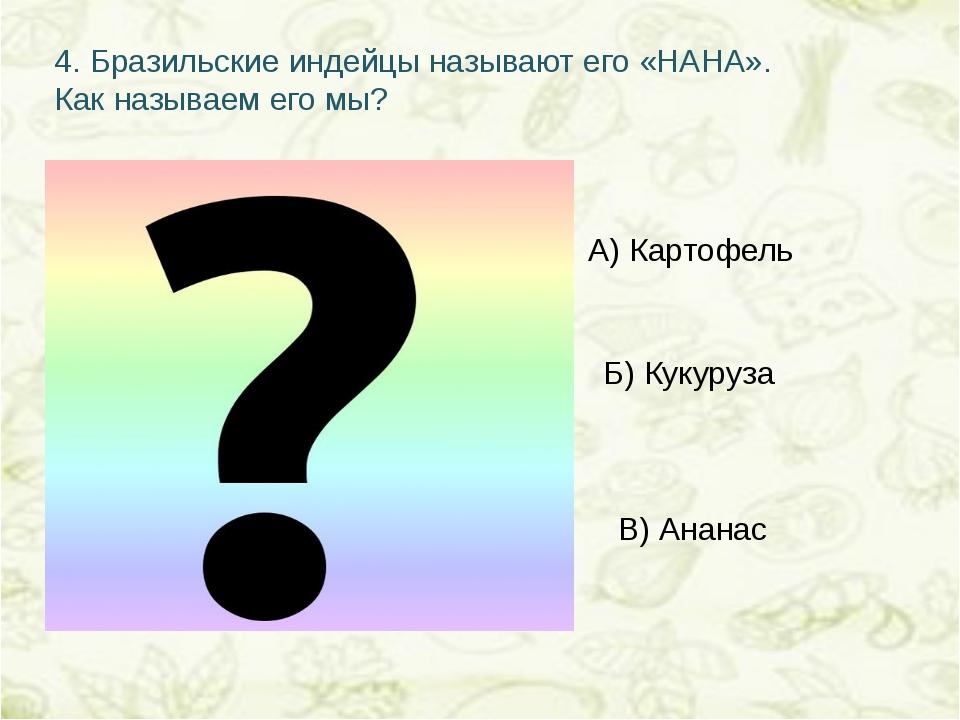 4.Бразильские индейцы называют его «НАНА». Как называем его мы? А) Картофель...