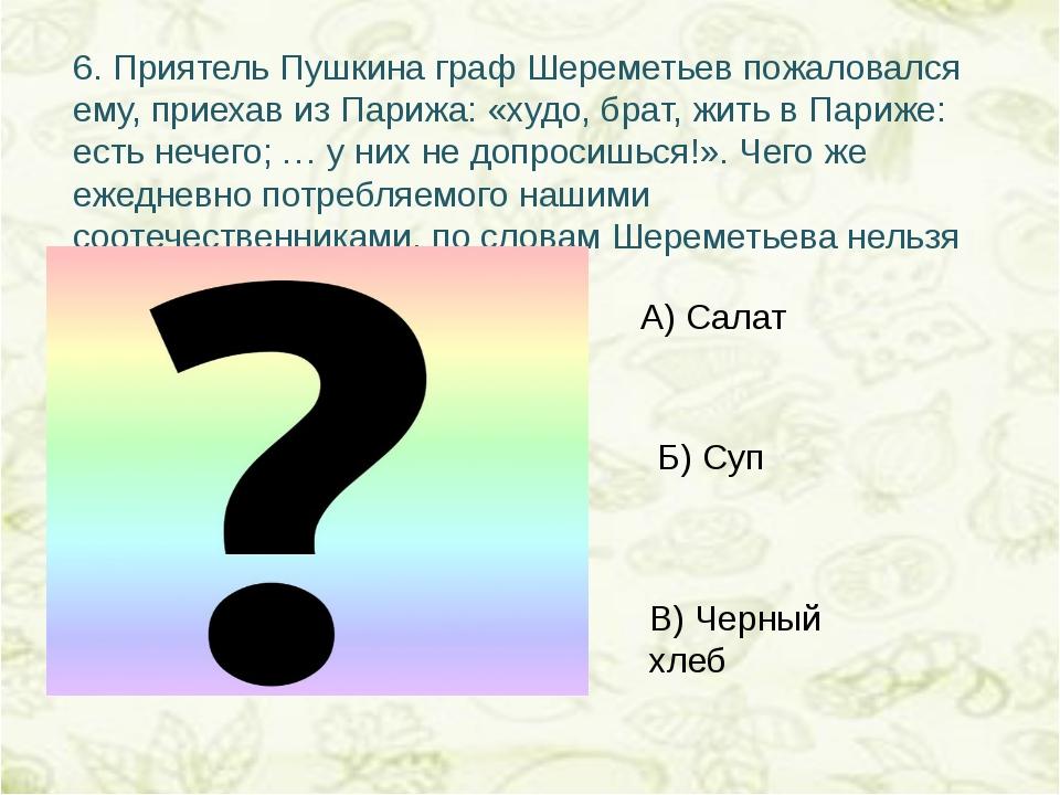 6.Приятель Пушкина граф Шереметьев пожаловался ему, приехав из Парижа: «худо...