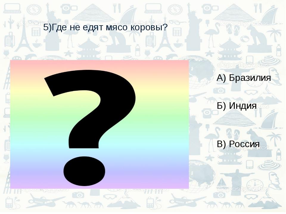 5)Где не едят мясо коровы? А) Бразилия Б) Индия В) Россия