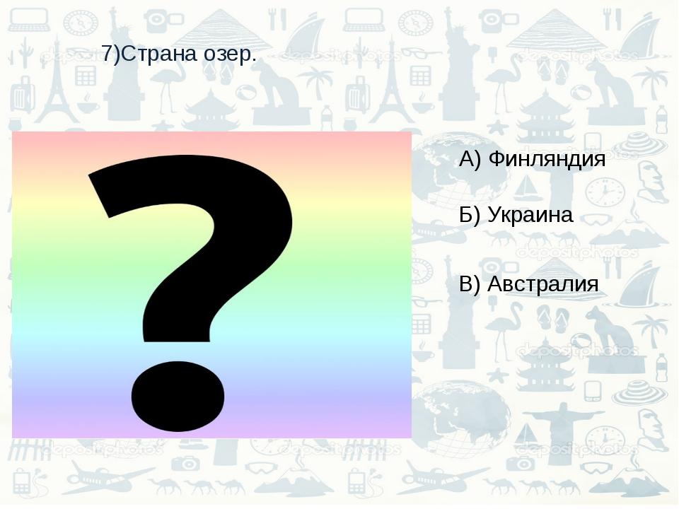 7)Страна озер. А) Финляндия Б) Украина В) Австралия