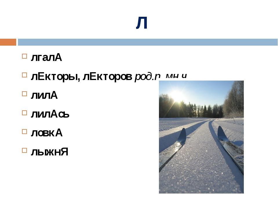Л лгалА лЕкторы, лЕкторов род.п. мн.ч. лилА лилАсь ловкА лыжнЯ