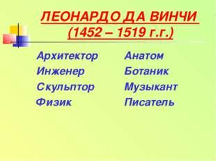 ЛЕОНАРДО ДА ВИНЧИ (1452 – 1519 г.г.) Архитектор Инженер Скульптор Физик Анато