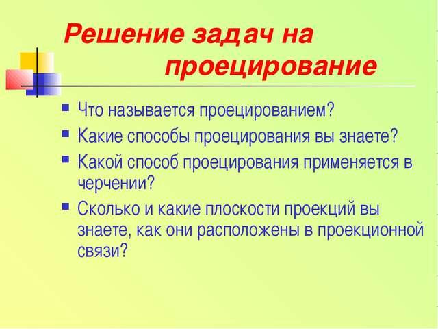 Решение задач на проецирование Что называется проецированием? Какие способы п...