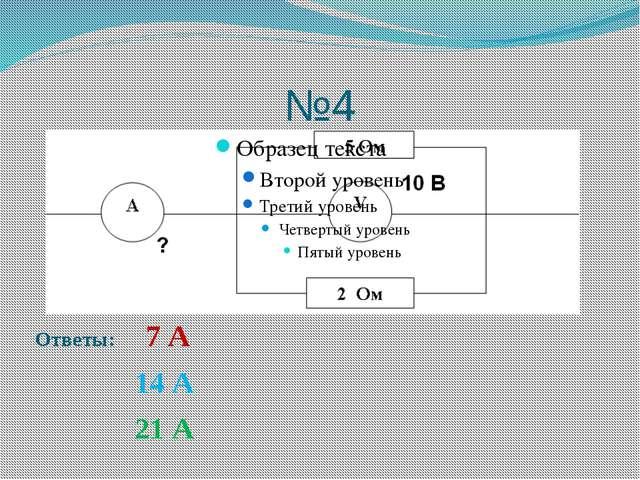 №4 Ответы: 7 А 14 А 21 А