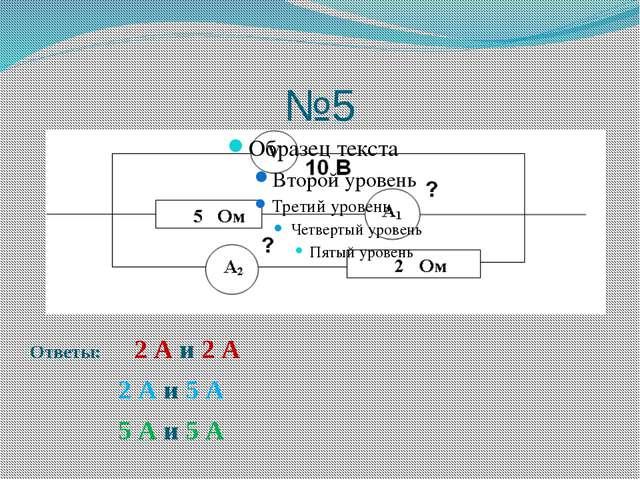 №5 Ответы: 2 А и 2 А 2 А и 5 А 5 А и 5 А