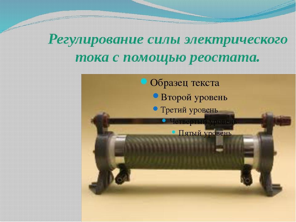 Регулирование силы электрического тока с помощью реостата.