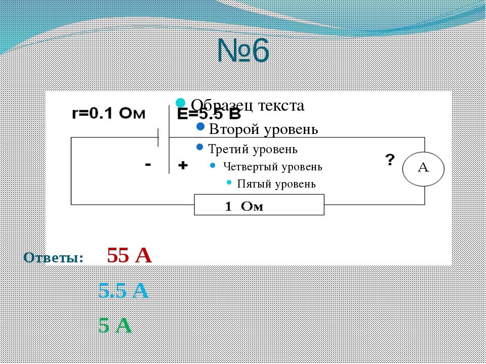 №6 Ответы: 55 А 5.5 А 5 А
