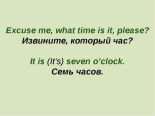 Excuse me, what time is it, please? Извините, который час? It is (It's) seven