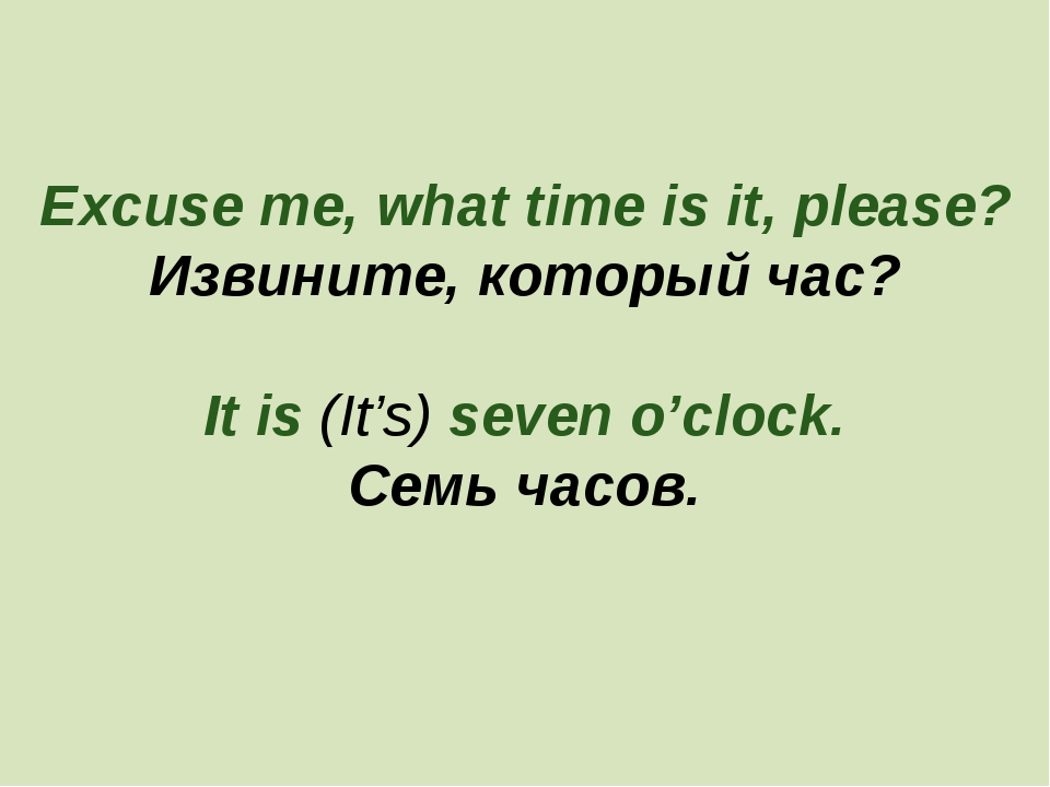 Excuse me, what time is it, please? Извините, который час? It is (It's) seven...
