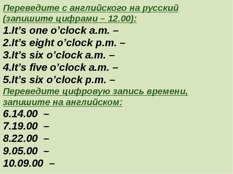 Переведите с английского на русский (запишите цифрами – 12.00): It's one o'cl...