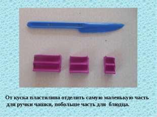 От куска пластилина отделить самую маленькую часть для ручки чашки, побольше