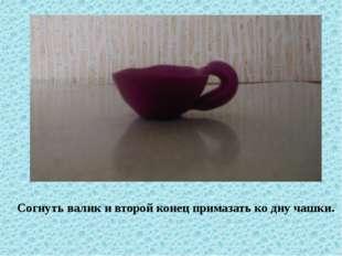 Согнуть валик и второй конец примазать ко дну чашки.