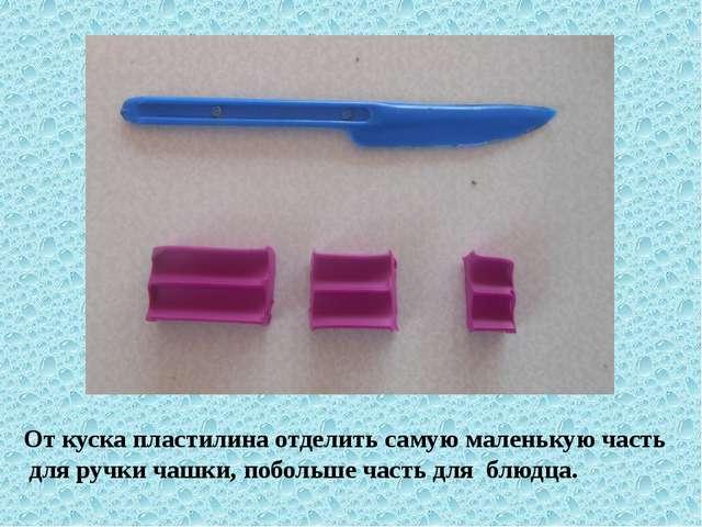 От куска пластилина отделить самую маленькую часть для ручки чашки, побольше...