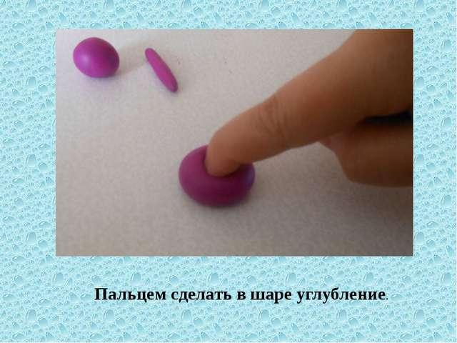Пальцем сделать в шаре углубление.