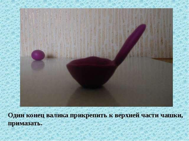 Один конец валика прикрепить к верхней части чашки, примазать.