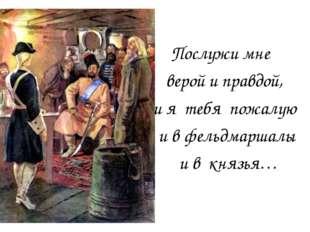 Послужи мне верой и правдой, и я тебя пожалую и в фельдмаршалы и в князья…