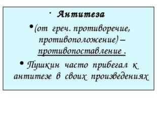 Антитеза (от греч. противоречие, противоположение) – противопоставление . Пу