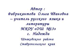 Автор : Фабрикантова Ольга Ивановна – учитель русского языка и литературы МКО