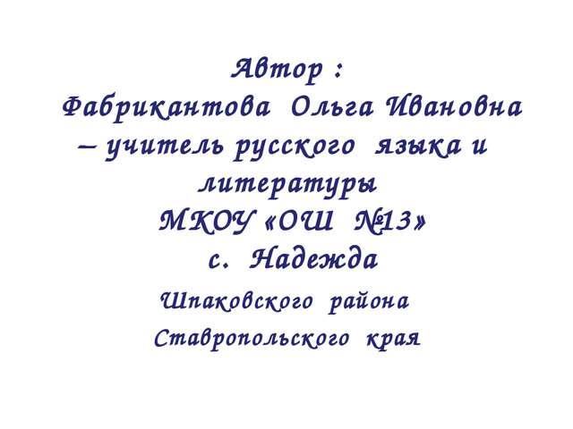 Автор : Фабрикантова Ольга Ивановна – учитель русского языка и литературы МКО...