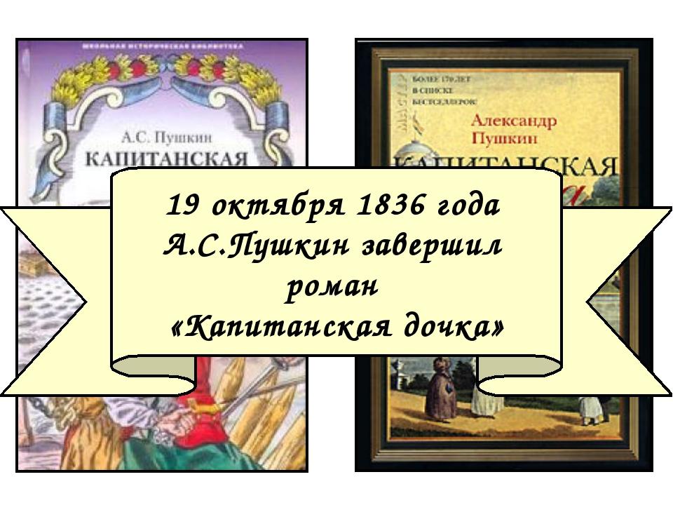 19 октября 1836 года А.С.Пушкин завершил роман «Капитанская дочка»