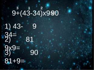 9+(43-34)х9= 90 1 2 3 1) 43-34= 9 2) 9х9= 81 3) 81+9= 90