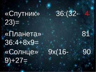 «Спутник» 36:(32-23)= «Планета» 36:4+8х9= «Солнце» 9х(16-9)+27= 4 81 90