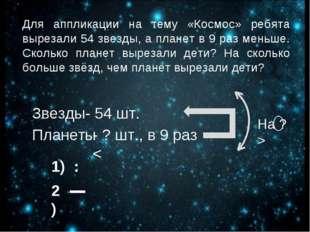 Для аппликации на тему «Космос» ребята вырезали 54 звезды, а планет в 9 раз м