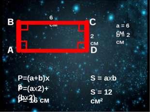 A B D C 6 см 2 см a = 6 cм b = 2 cм P= 16 см S = axb S = 12 cм2
