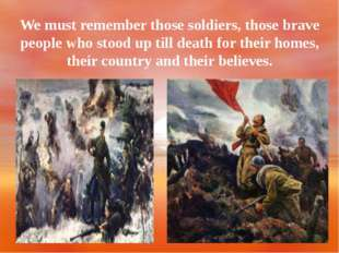 We must remember those soldiers, those brave people who stood up till death f