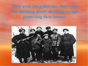 They were not politicans, they were not thinking about anything except prote