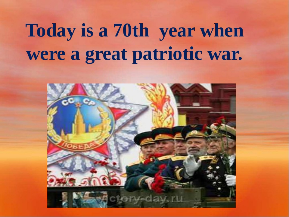 Today is a 70th year when were a great patriotic war.