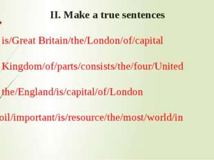 II. Make a true sentences 1. is/Great Britain/the/London/of/capital 2. Kingd
