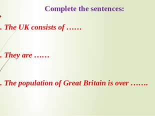 Complete the sentences: 1. The UK consists of …… 2. They are …… 3. The popul