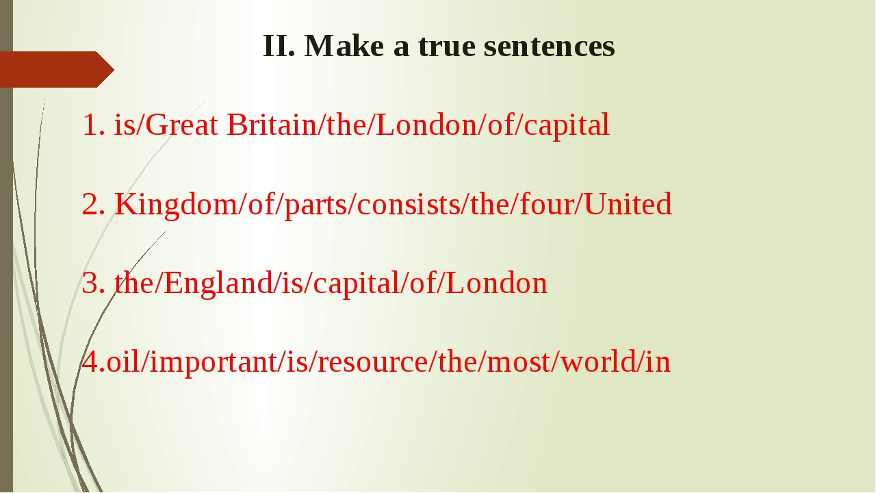 II. Make a true sentences 1. is/Great Britain/the/London/of/capital 2. Kingd...