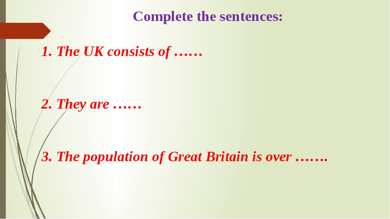 Complete the sentences: 1. The UK consists of …… 2. They are …… 3. The popul...