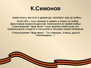 К.Симонов Известность как поэт и драматург приобрел еще до войны. 24.06.1941
