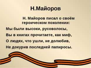 Н.Майоров Н. Майоров писал о своём героическом поколении: Мы были высоки, рус