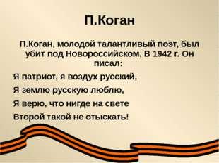 П.Коган П.Коган, молодой талантливый поэт, был убит под Новороссийском. В 194