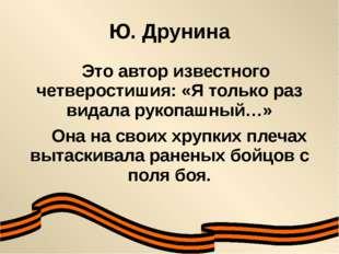 Ю. Друнина Это автор известного четверостишия: «Я только раз видала рукопашны