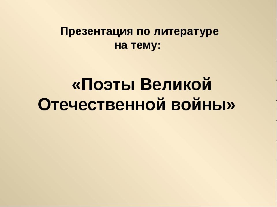 «Поэты Великой Отечественной войны» Презентация по литературе на тему: