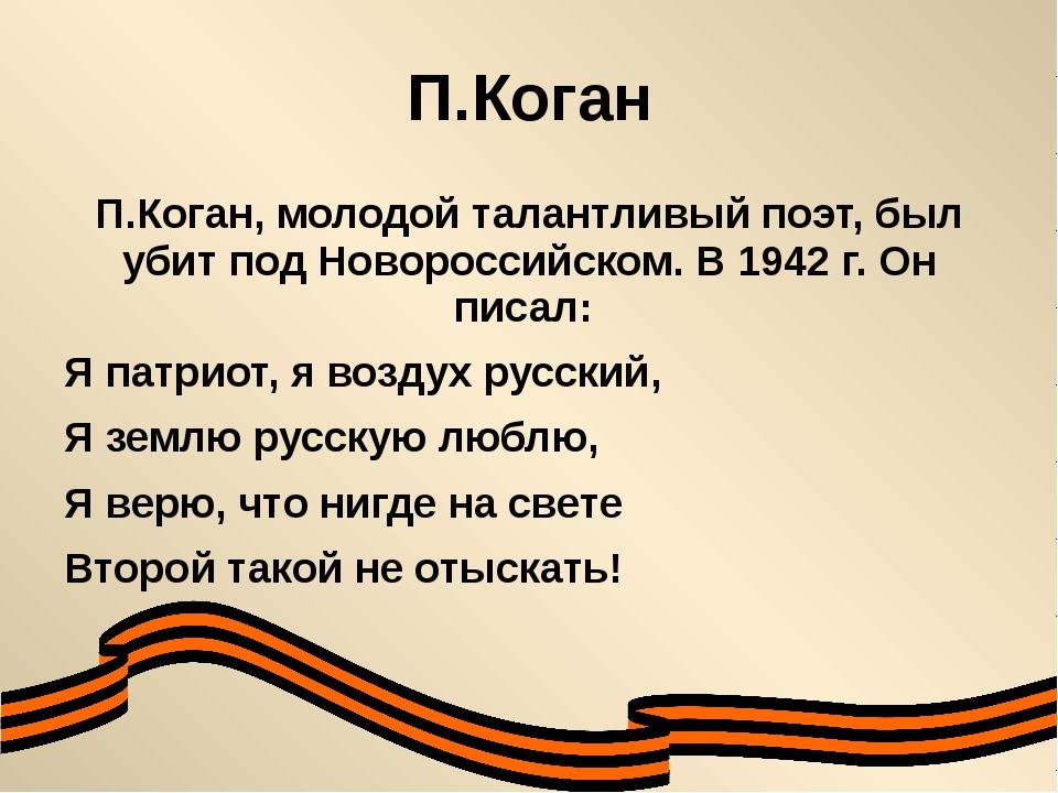 П.Коган П.Коган, молодой талантливый поэт, был убит под Новороссийском. В 194...
