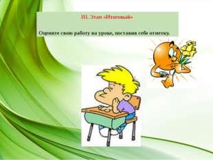 III. Этап «Итоговый» Оцените свою работу на уроке, поставив себе отметку.