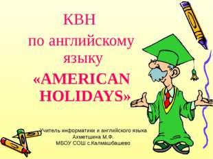 КВН по английскому языку «AMERICAN HOLIDAYS» Учитель информатики и английског