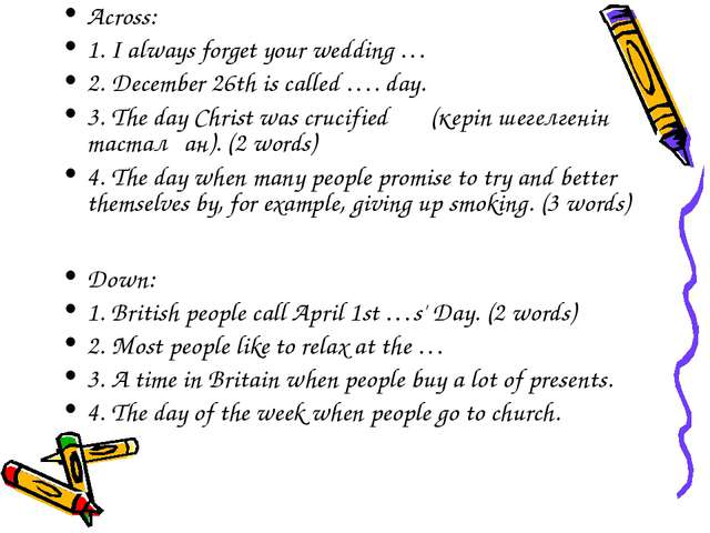 Across: 1. I always forget your wedding … 2. December 26th is called …. day....
