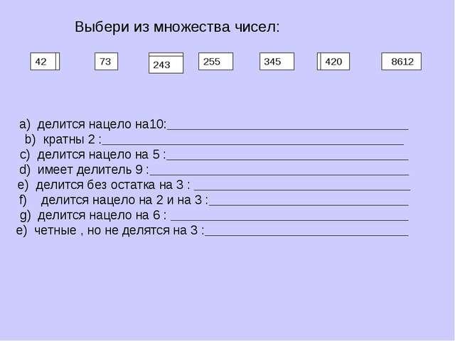 73 243 255 8612 420 345 Выбери из множества чисел:  делится нацело на10:____...