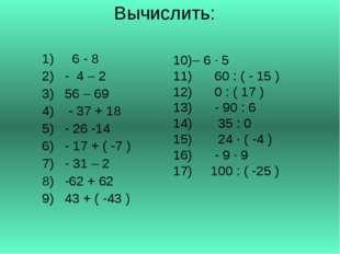 Вычислить: 6 - 8 - 4 – 2 56 – 69 - 37 + 18 - 26 -14 - 17 + ( -7 ) - 31 – 2 -6